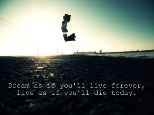 Dream as if you'll live forever. Live as if you'll die today