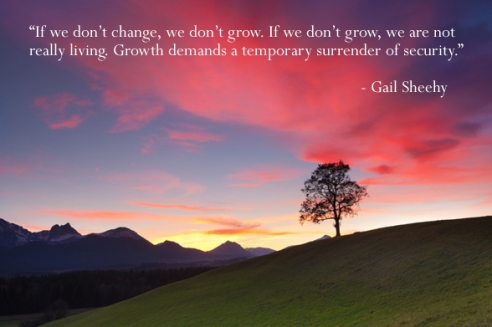 If we don't change, we don't grow. If we don't grow, we are not really living. Growth demands a temporary surrender of security