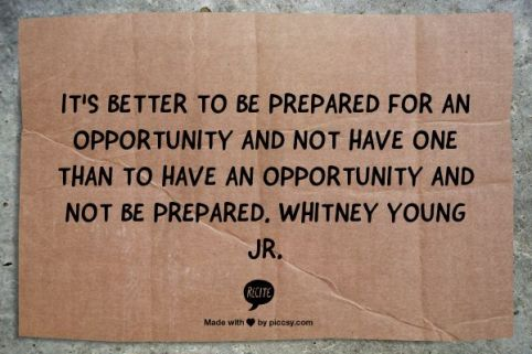 It is better to be prepared for an opportunity and not have one, than to have an apportunity and not be prepared