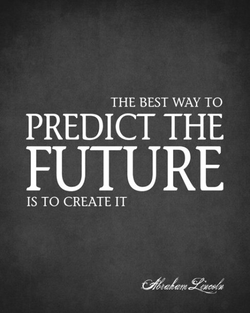 The best way to predict your future is to create it.