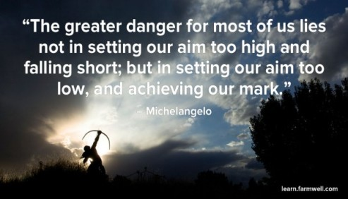 The greater danger for most of us lies not in setting our aim too high and falling short; but in setting our aim too low, and achieving our mark