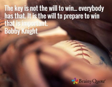 The key is not the will to win...everybody has that. It isthe will to prepare to win that is important