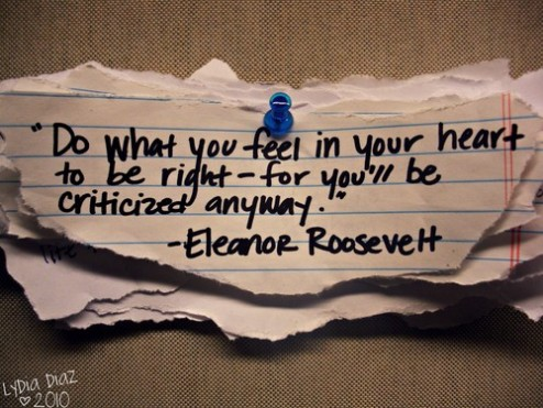 """""""Do what you feel in your heart to be right, for you'll be criticized anyway."""""""