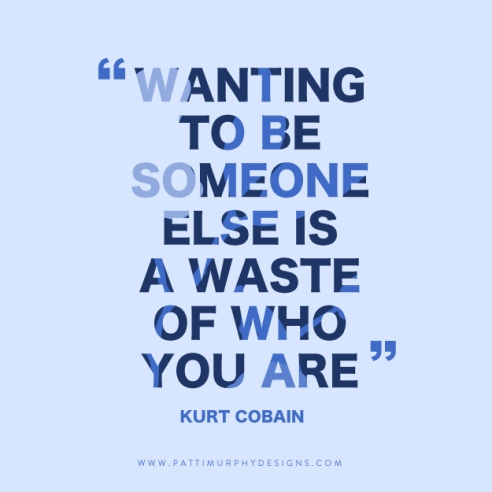 """""""Wanting to be someone else is a waste of who you are."""""""