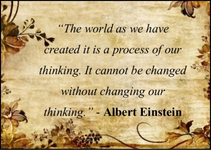 The world as we have created it is a process of our thinking. It cannot be changed without changing out thinking