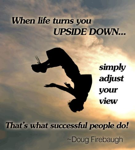 When life turns you upsidedown simple adjust your view. That's what successful people do
