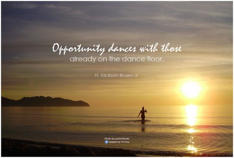 Opporunity dances with those who are already onthe dance floor